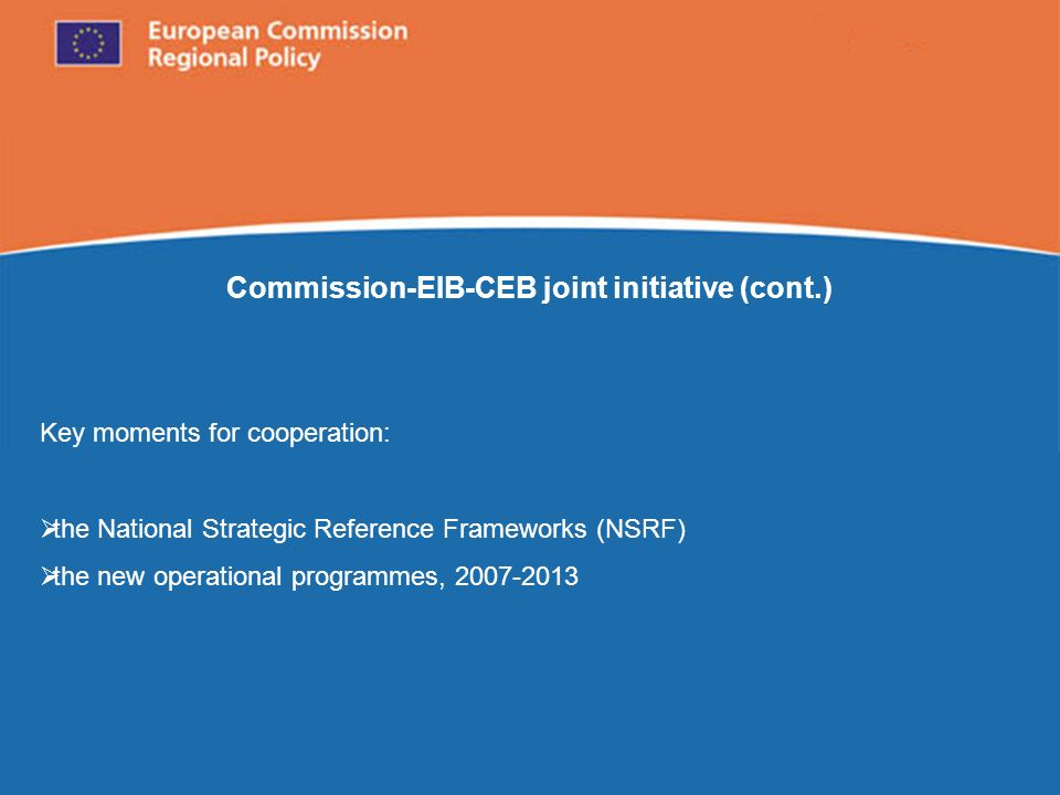 European Commission Regional Policy Commission-EIB-CEB joint initiative (cont.) Key moments for cooperation: the National Strategic Reference Frameworks (NSRF) the new operational programmes, 2007-2013