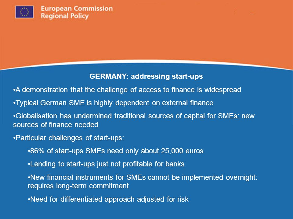 European Commission Regional Policy GERMANY: addressing start-ups A demonstration that the challenge of access to finance is widespread Typical German SME is highly dependent on external finance Globalisation has undermined traditional sources of capital for SMEs: new sources of finance needed Particular challenges of start-ups: 86% of start-ups SMEs need only about 25,000 euros Lending to start-ups just not profitable for banks New financial instruments for SMEs cannot be implemented overnight: requires long-term commitment Need for differentiated approach adjusted for risk