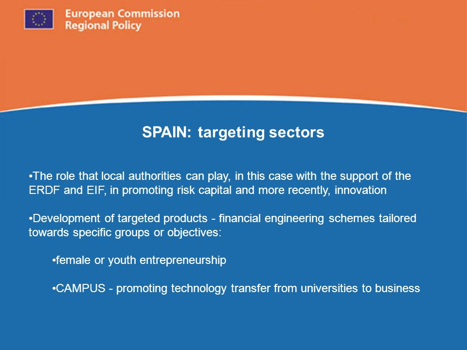 European Commission Regional Policy SPAIN: targeting sectors The role that local authorities can play, in this case with the support of the ERDF and EIF, in promoting risk capital and more recently, innovation Development of targeted products - financial engineering schemes tailored towards specific groups or objectives: female or youth entrepreneurship CAMPUS - promoting technology transfer from universities to business