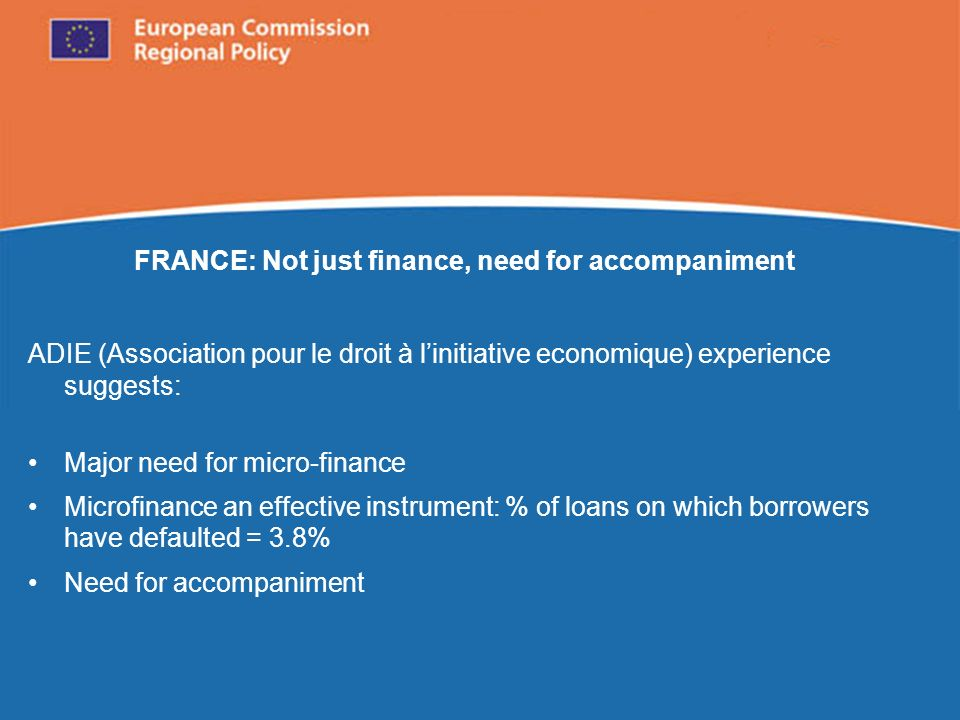 European Commission Regional Policy FRANCE: Not just finance, need for accompaniment ADIE (Association pour le droit à linitiative economique) experience suggests: Major need for micro-finance Microfinance an effective instrument: % of loans on which borrowers have defaulted = 3.8% Need for accompaniment