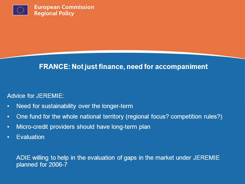 European Commission Regional Policy FRANCE: Not just finance, need for accompaniment Advice for JEREMIE: Need for sustainability over the longer-term