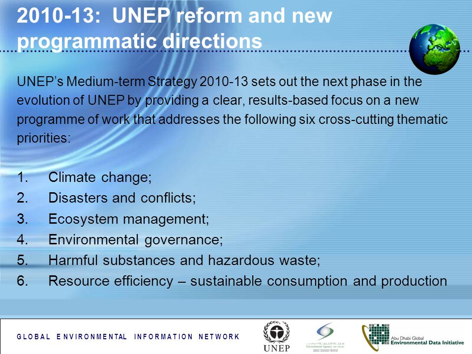 G L O B A L E N V I R O N M E N TAL I N F O R M A T I O N N E T W O R K 2010-13: UNEP reform and new programmatic directions UNEPs Medium-term Strategy 2010-13 sets out the next phase in the evolution of UNEP by providing a clear, results-based focus on a new programme of work that addresses the following six cross-cutting thematic priorities: 1.Climate change; 2.Disasters and conflicts; 3.Ecosystem management; 4.Environmental governance; 5.Harmful substances and hazardous waste; 6.Resource efficiency – sustainable consumption and production