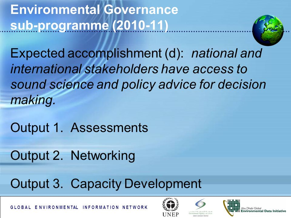 G L O B A L E N V I R O N M E N TAL I N F O R M A T I O N N E T W O R K Environmental Governance sub-programme ( ) Expected accomplishment (d): national and international stakeholders have access to sound science and policy advice for decision making.