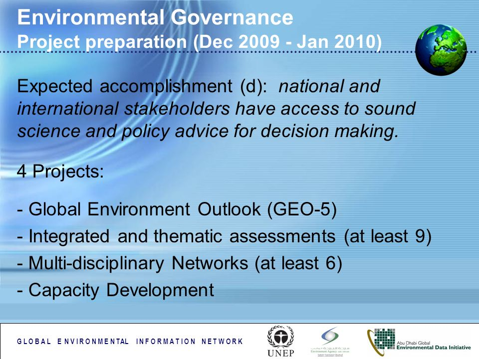 G L O B A L E N V I R O N M E N TAL I N F O R M A T I O N N E T W O R K Environmental Governance Project preparation (Dec 2009 - Jan 2010) Expected accomplishment (d): national and international stakeholders have access to sound science and policy advice for decision making.