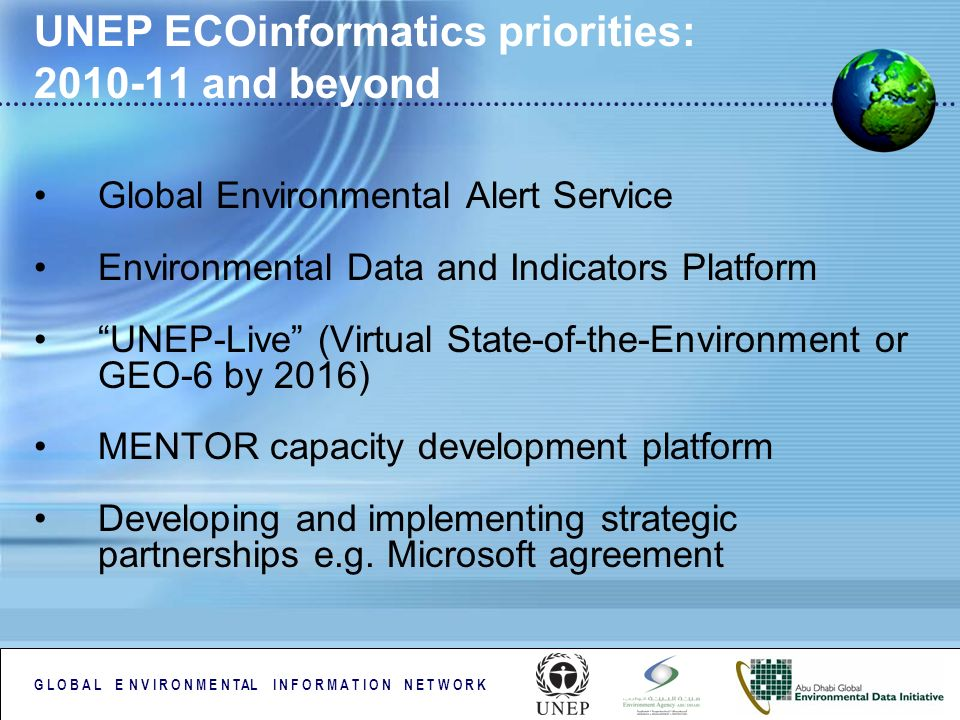G L O B A L E N V I R O N M E N TAL I N F O R M A T I O N N E T W O R K UNEP ECOinformatics priorities: 2010-11 and beyond Global Environmental Alert Service Environmental Data and Indicators Platform UNEP-Live (Virtual State-of-the-Environment or GEO-6 by 2016) MENTOR capacity development platform Developing and implementing strategic partnerships e.g.