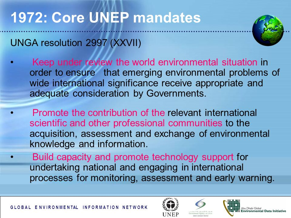 G L O B A L E N V I R O N M E N TAL I N F O R M A T I O N N E T W O R K 1972: Core UNEP mandates UNGA resolution 2997 (XXVII) Keep under review the world environmental situation in order to ensure that emerging environmental problems of wide international significance receive appropriate and adequate consideration by Governments.