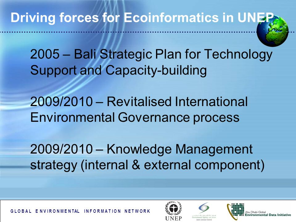 G L O B A L E N V I R O N M E N TAL I N F O R M A T I O N N E T W O R K Driving forces for Ecoinformatics in UNEP 2005 – Bali Strategic Plan for Techn