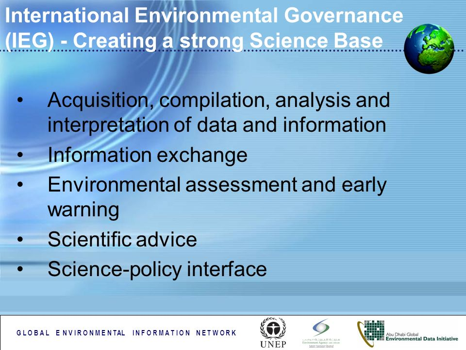 G L O B A L E N V I R O N M E N TAL I N F O R M A T I O N N E T W O R K International Environmental Governance (IEG) - Creating a strong Science Base Acquisition, compilation, analysis and interpretation of data and information Information exchange Environmental assessment and early warning Scientific advice Science-policy interface
