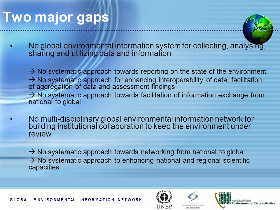 G L O B A L E N V I R O N M E N TAL I N F O R M A T I O N N E T W O R K Two major gaps No global environmental information system for collecting, analysing, sharing and utilizing data and information No systematic approach towards reporting on the state of the environment No systematic approach for enhancing interoperability of data, facilitation of aggregation of data and assessment findings No systematic approach towards facilitation of information exchange from national to global No multi-disciplinary global environmental information network for building institutional collaboration to keep the environment under review No systematic approach towards networking from national to global No systematic approach to enhancing national and regional scientific capacities