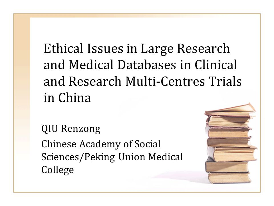 Ethical Issues in Large Research and Medical Databases in Clinical and Research Multi-Centres Trials in China QIU Renzong Chinese Academy of Social Sc