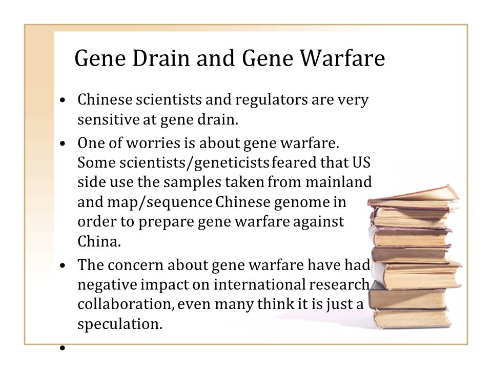 Gene Drain and Gene Warfare Chinese scientists and regulators are very sensitive at gene drain. One of worries is about gene warfare. Some scientists/