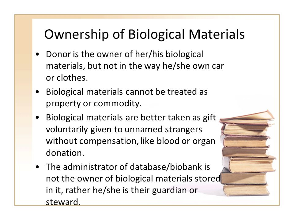 Ownership of Biological Materials Donor is the owner of her/his biological materials, but not in the way he/she own car or clothes. Biological materia