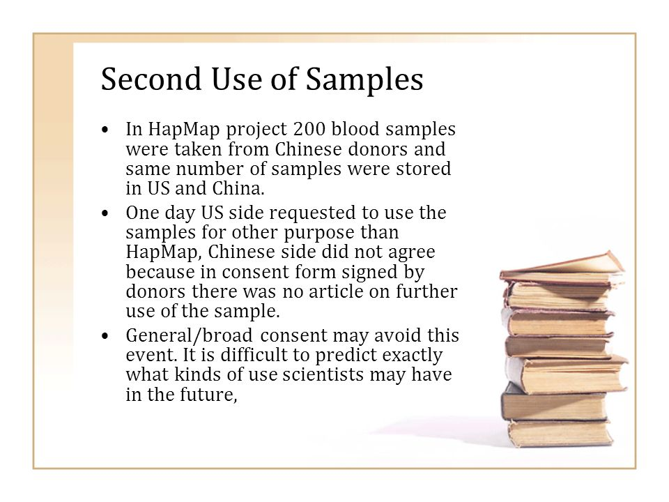 Second Use of Samples In HapMap project 200 blood samples were taken from Chinese donors and same number of samples were stored in US and China. One d