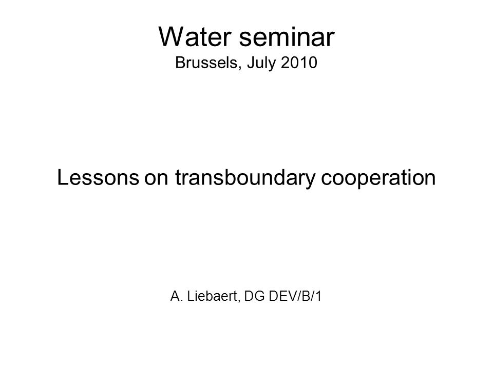 Water seminar Brussels, July 2010 Lessons on transboundary cooperation A. Liebaert, DG DEV/B/1