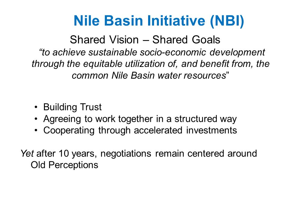 Nile Basin Initiative (NBI) Shared Vision – Shared Goals to achieve sustainable socio-economic development through the equitable utilization of, and benefit from, the common Nile Basin water resources Building Trust Agreeing to work together in a structured way Cooperating through accelerated investments Yet after 10 years, negotiations remain centered around Old Perceptions
