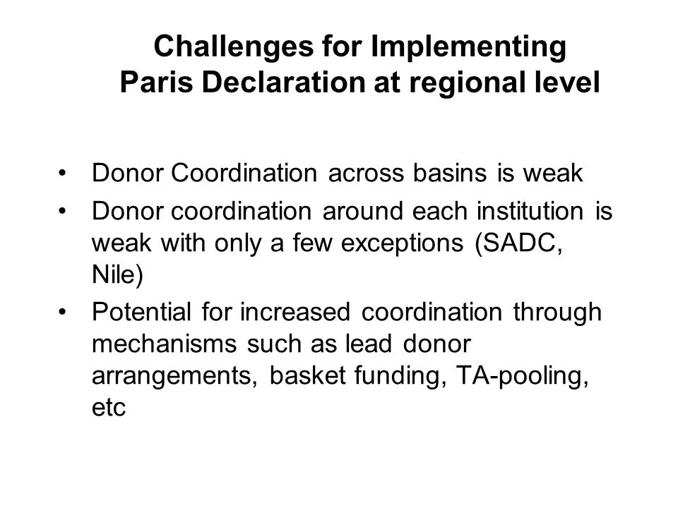 Challenges for Implementing Paris Declaration at regional level Donor Coordination across basins is weak Donor coordination around each institution is weak with only a few exceptions (SADC, Nile) Potential for increased coordination through mechanisms such as lead donor arrangements, basket funding, TA-pooling, etc