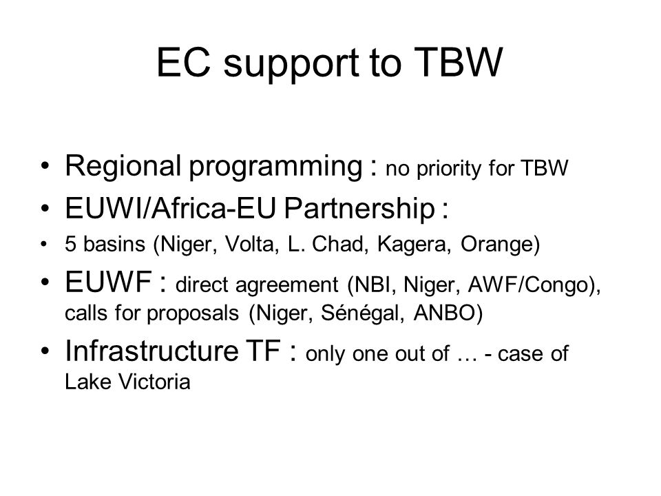 EC support to TBW Regional programming : no priority for TBW EUWI/Africa-EU Partnership : 5 basins (Niger, Volta, L.