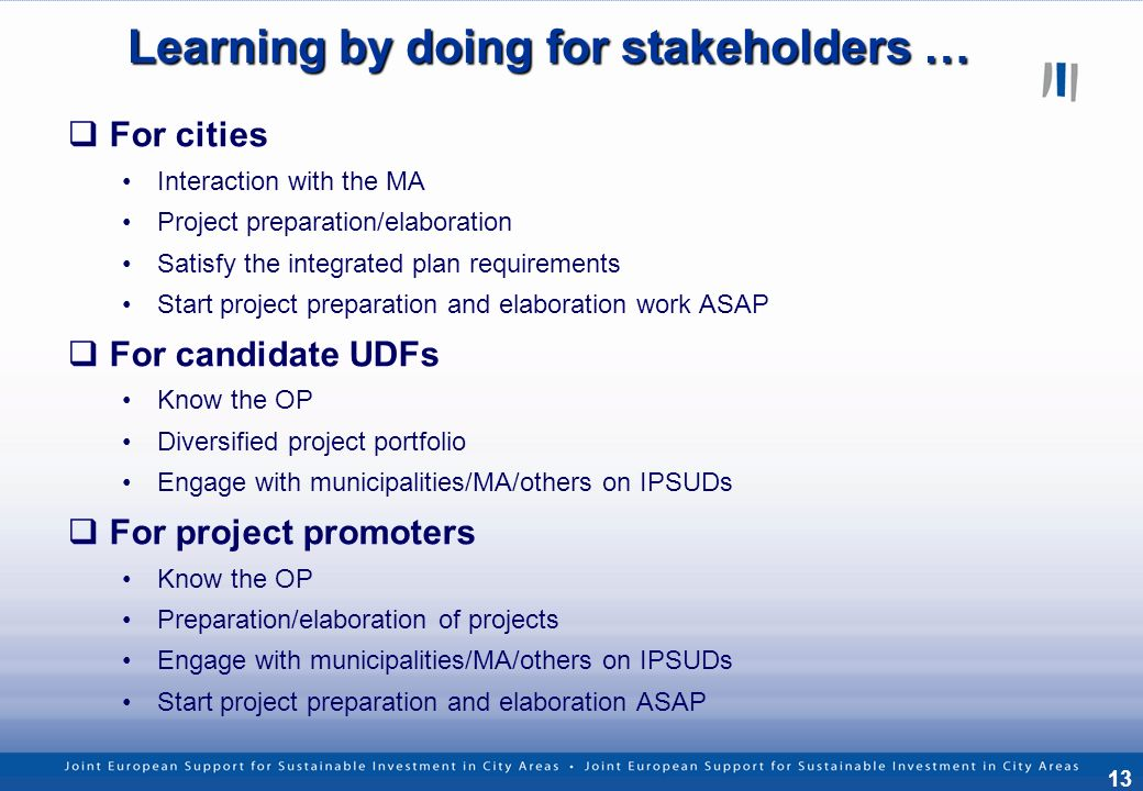 13 Learning by doing for stakeholders … For cities Interaction with the MA Project preparation/elaboration Satisfy the integrated plan requirements Start project preparation and elaboration work ASAP For candidate UDFs Know the OP Diversified project portfolio Engage with municipalities/MA/others on IPSUDs For project promoters Know the OP Preparation/elaboration of projects Engage with municipalities/MA/others on IPSUDs Start project preparation and elaboration ASAP