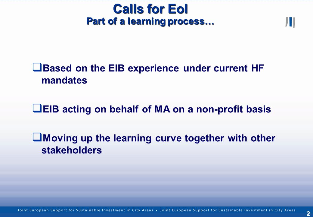 2 Calls for EoI Part of a learning process… Based on the EIB experience under current HF mandates EIB acting on behalf of MA on a non-profit basis Moving up the learning curve together with other stakeholders