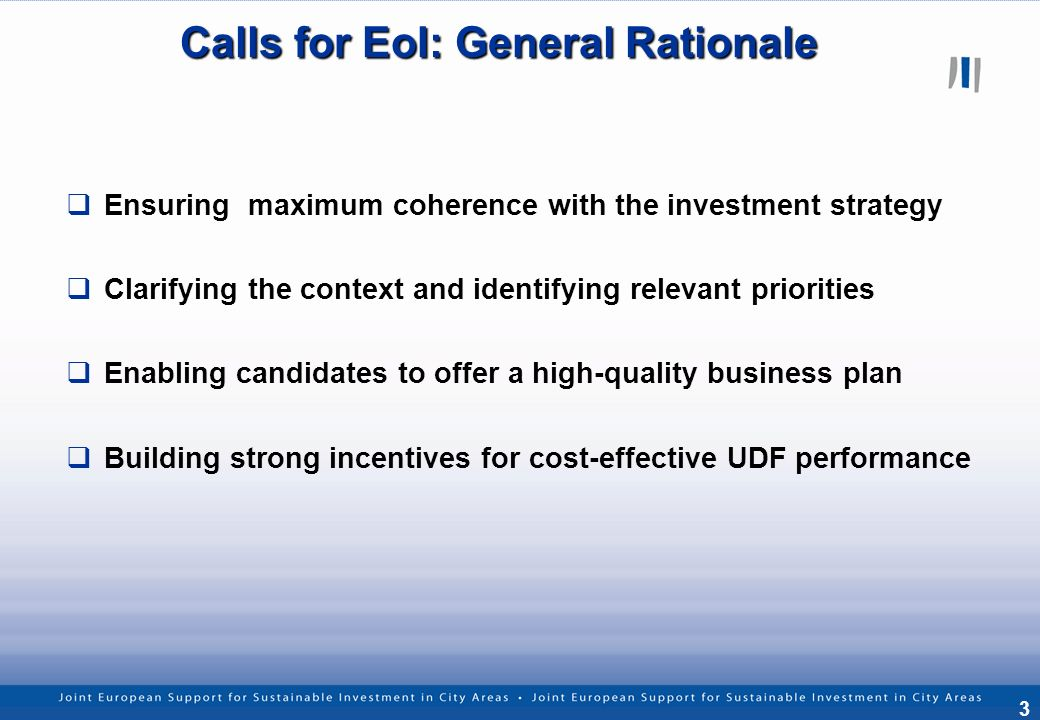 3 Calls for EoI: General Rationale Ensuring maximum coherence with the investment strategy Clarifying the context and identifying relevant priorities Enabling candidates to offer a high-quality business plan Building strong incentives for cost-effective UDF performance