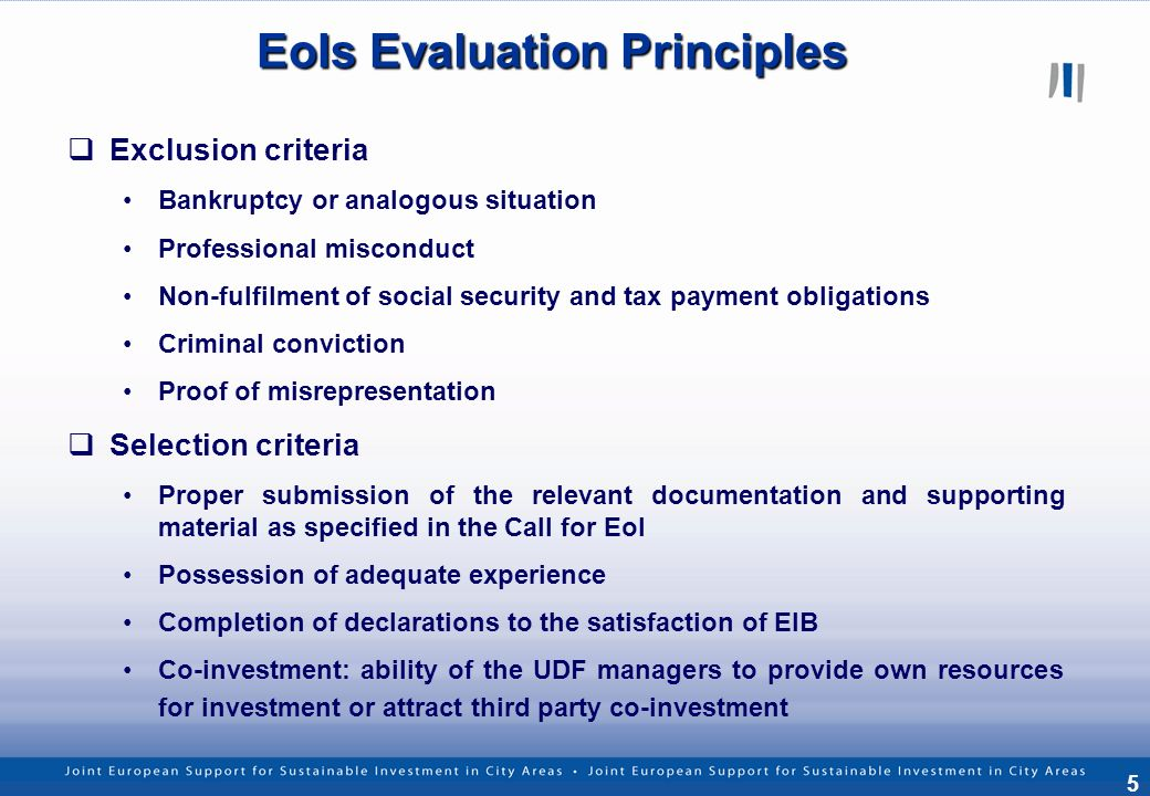 5 EoIs Evaluation Principles Exclusion criteria Bankruptcy or analogous situation Professional misconduct Non-fulfilment of social security and tax payment obligations Criminal conviction Proof of misrepresentation Selection criteria Proper submission of the relevant documentation and supporting material as specified in the Call for EoI Possession of adequate experience Completion of declarations to the satisfaction of EIB Co-investment: ability of the UDF managers to provide own resources for investment or attract third party co-investment