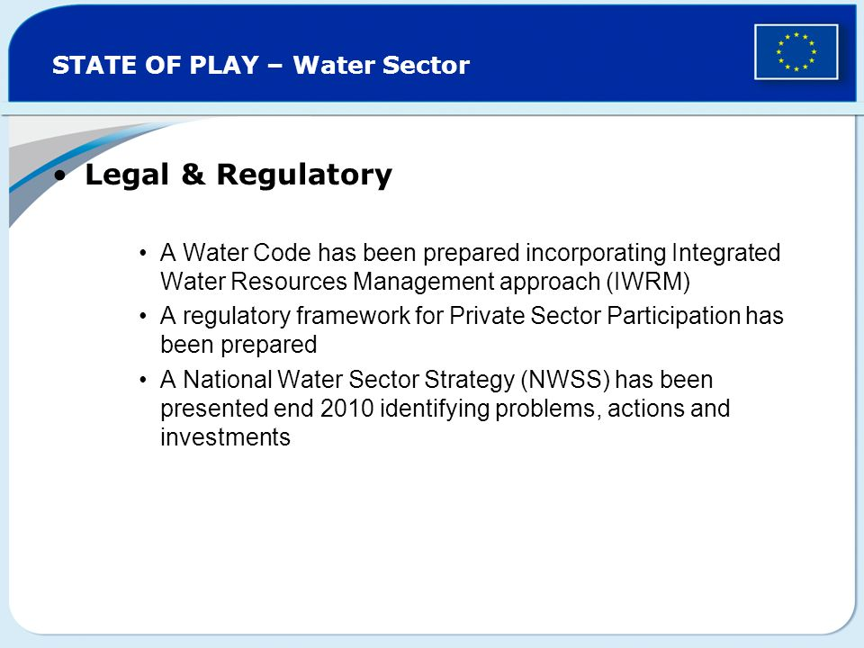 STATE OF PLAY – Water Sector Legal & Regulatory A Water Code has been prepared incorporating Integrated Water Resources Management approach (IWRM) A regulatory framework for Private Sector Participation has been prepared A National Water Sector Strategy (NWSS) has been presented end 2010 identifying problems, actions and investments