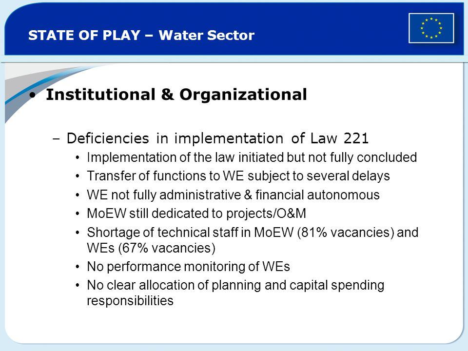 STATE OF PLAY – Water Sector Institutional & Organizational –Deficiencies in implementation of Law 221 Implementation of the law initiated but not fully concluded Transfer of functions to WE subject to several delays WE not fully administrative & financial autonomous MoEW still dedicated to projects/O&M Shortage of technical staff in MoEW (81% vacancies) and WEs (67% vacancies) No performance monitoring of WEs No clear allocation of planning and capital spending responsibilities