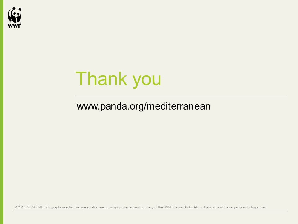 Thank you www.panda.org/mediterranean © 2010, WWF. All photographs used in this presentation are copyright protected and courtesy of the WWF-Canon Glo