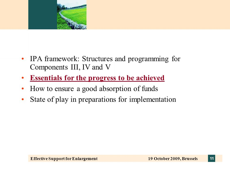 11 Effective Support for Enlargement 19 October 2009, Brussels IPA framework: Structures and programming for Components III, IV and V Essentials for the progress to be achieved How to ensure a good absorption of funds State of play in preparations for implementation