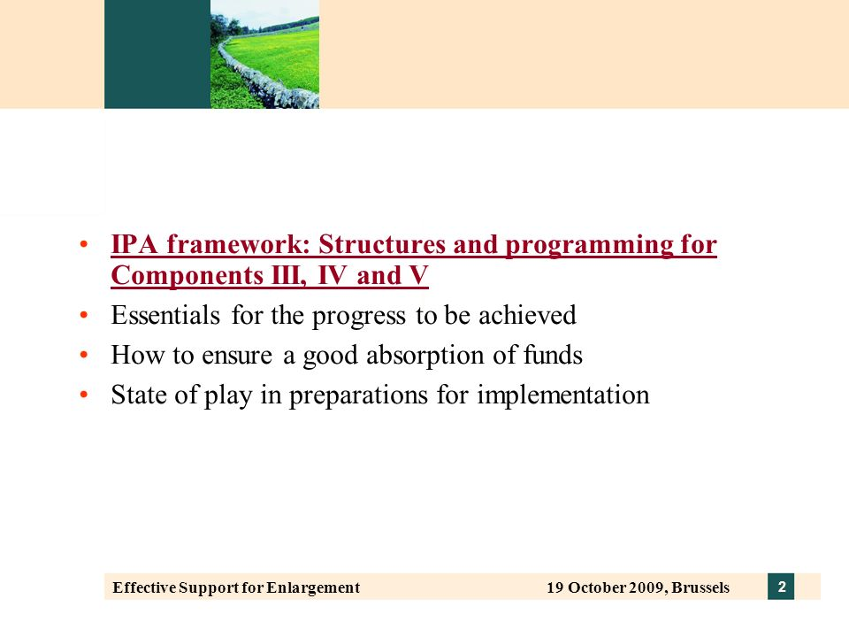 2 Effective Support for Enlargement 19 October 2009, Brussels IPA framework: Structures and programming for Components III, IV and V Essentials for the progress to be achieved How to ensure a good absorption of funds State of play in preparations for implementation