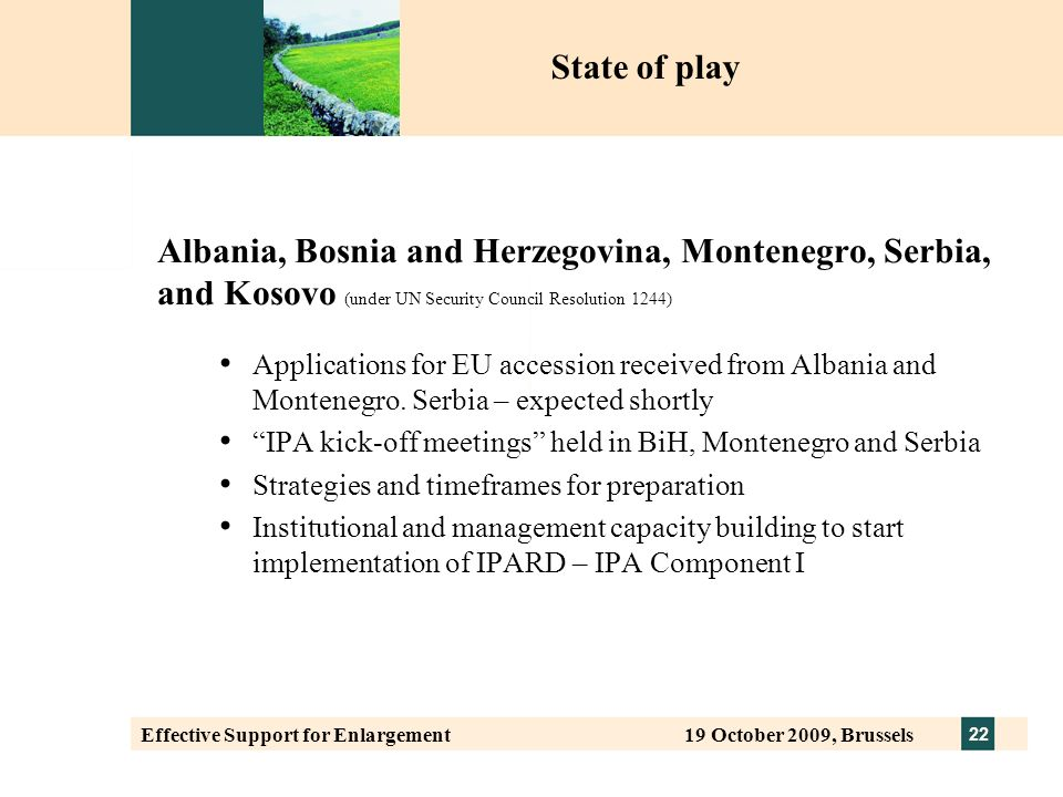 22 Effective Support for Enlargement 19 October 2009, Brussels Albania, Bosnia and Herzegovina, Montenegro, Serbia, and Kosovo (under UN Security Council Resolution 1244) Applications for EU accession received from Albania and Montenegro.