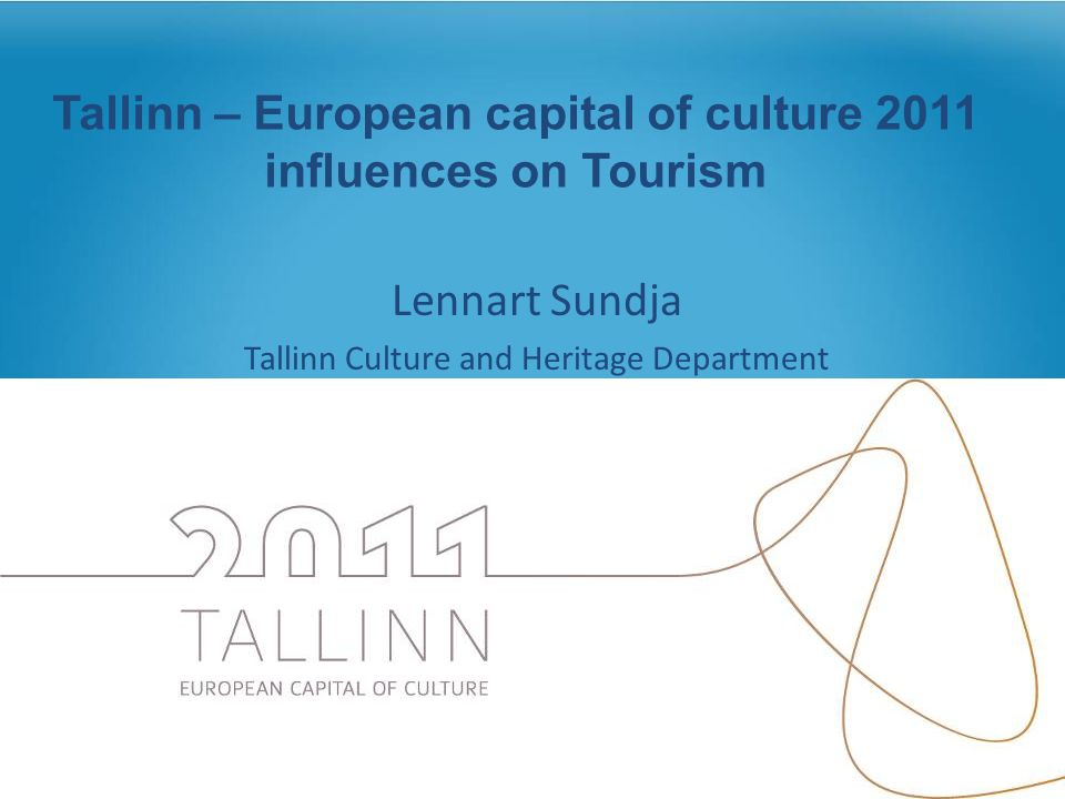 Tallinn – European capital of culture 2011 influences on Tourism Lennart Sundja Tallinn Culture and Heritage Department