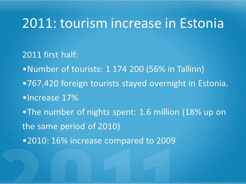 2011: tourism increase in Estonia 2011 first half: Number of tourists: 1 174 200 (56% in Tallinn) 767,420 foreign tourists stayed overnight in Estonia.