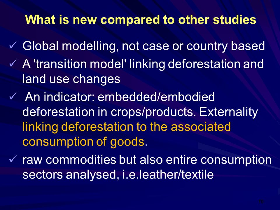 10 What is new compared to other studies Global modelling, not case or country based A transition model linking deforestation and land use changes An indicator: embedded/embodied deforestation in crops/products.