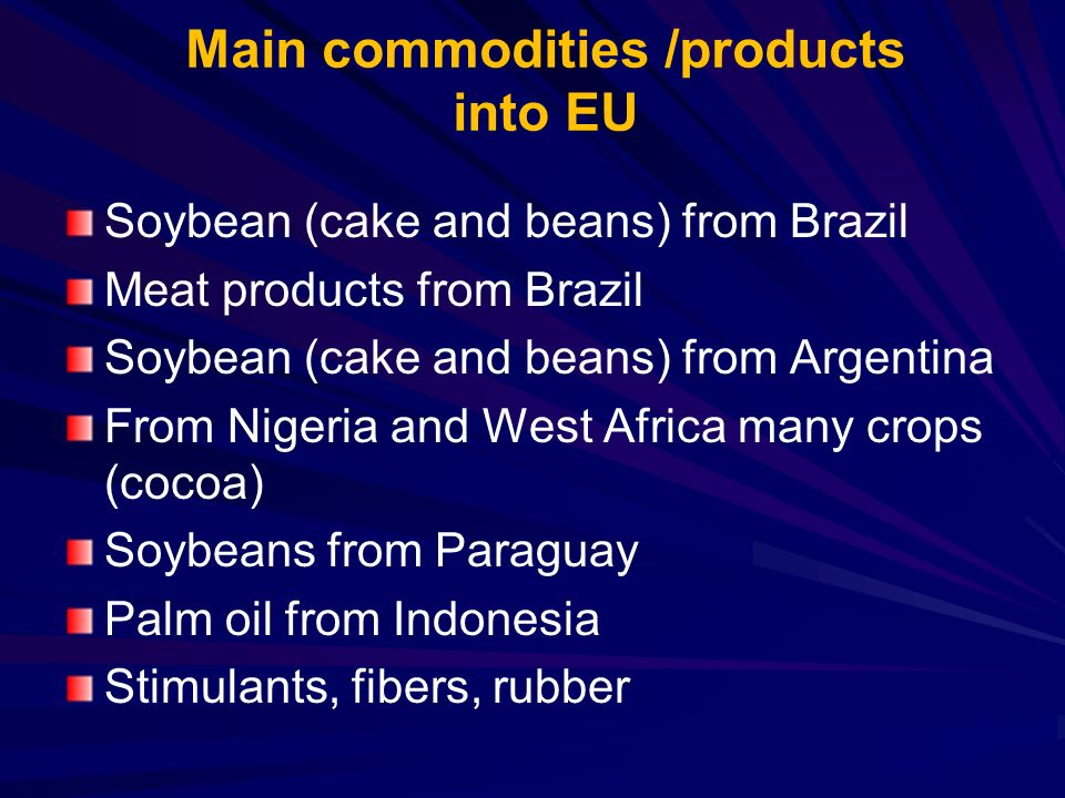 Main commodities /products into EU Soybean (cake and beans) from Brazil Meat products from Brazil Soybean (cake and beans) from Argentina From Nigeria and West Africa many crops (cocoa) Soybeans from Paraguay Palm oil from Indonesia Stimulants, fibers, rubber