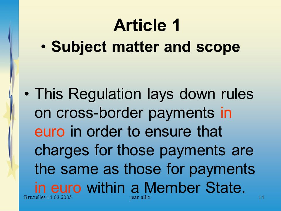 Bruxelles 14.03.2005jean allix14 Article 1 Subject matter and scope This Regulation lays down rules on cross-border payments in euro in order to ensure that charges for those payments are the same as those for payments in euro within a Member State.
