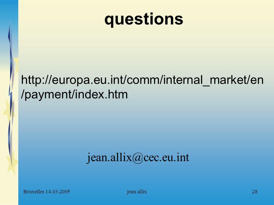 Bruxelles 14.03.2005jean allix28 questions jean.allix@cec.eu.int http://europa.eu.int/comm/internal_market/en /payment/index.htm