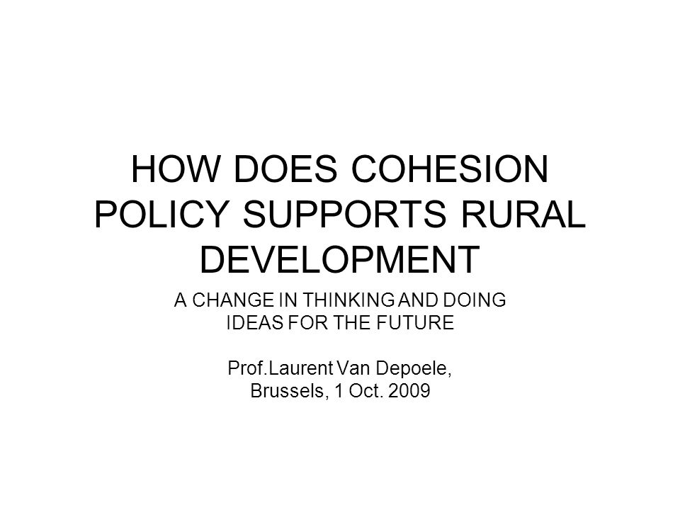 HOW DOES COHESION POLICY SUPPORTS RURAL DEVELOPMENT A CHANGE IN THINKING AND DOING IDEAS FOR THE FUTURE Prof.Laurent Van Depoele, Brussels, 1 Oct.