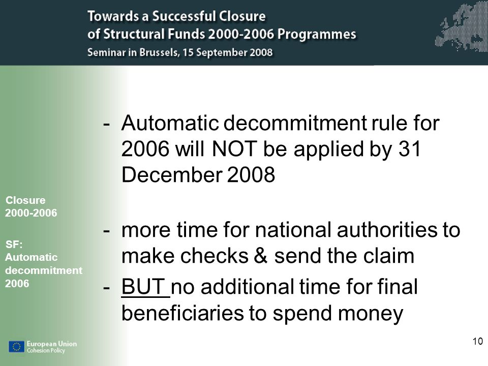 10 -Automatic decommitment rule for 2006 will NOT be applied by 31 December 2008 -more time for national authorities to make checks & send the claim -BUT no additional time for final beneficiaries to spend money Closure 2000-2006 SF: Automatic decommitment 2006