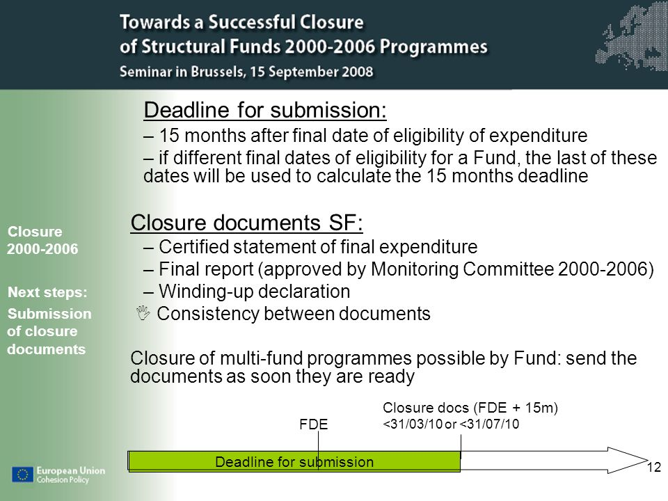 12 Deadline for submission Deadline for submission: – 15 months after final date of eligibility of expenditure – if different final dates of eligibility for a Fund, the last of these dates will be used to calculate the 15 months deadline Closure documents SF: – Certified statement of final expenditure – Final report (approved by Monitoring Committee 2000-2006) – Winding-up declaration Consistency between documents Closure of multi-fund programmes possible by Fund: send the documents as soon they are ready Closure 2000-2006 Next steps: Submission of closure documents FDE Closure docs (FDE + 15m) <31/03/10 or <31/07/10