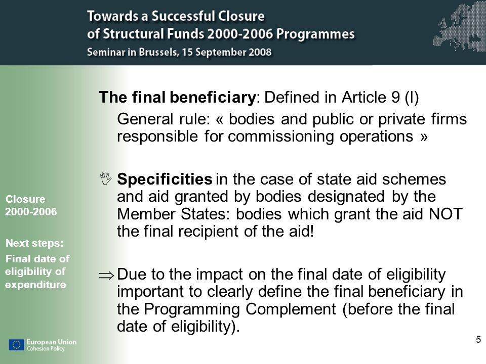 5 The final beneficiary: Defined in Article 9 (l) General rule: « bodies and public or private firms responsible for commissioning operations » Specificities in the case of state aid schemes and aid granted by bodies designated by the Member States: bodies which grant the aid NOT the final recipient of the aid.
