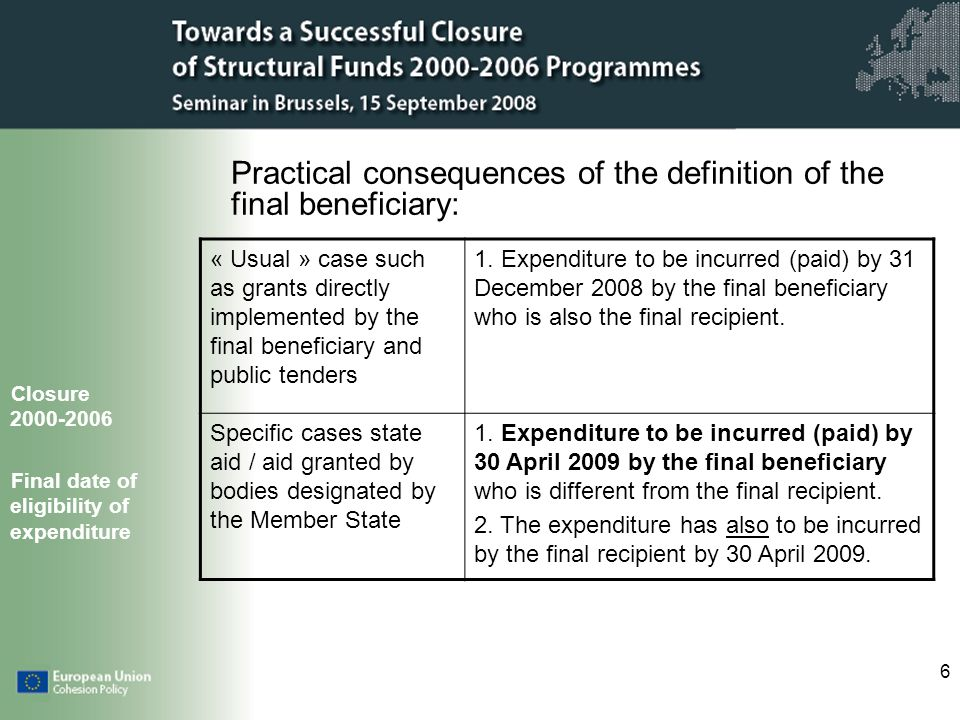 6 Practical consequences of the definition of the final beneficiary: Closure 2000-2006 Final date of eligibility of expenditure « Usual » case such as grants directly implemented by the final beneficiary and public tenders 1.
