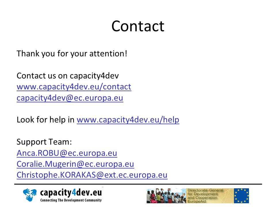 Contact Thank you for your attention! Contact us on capacity4dev www.capacity4dev.eu/contact capacity4dev@ec.europa.eu Look for help in www.capacity4d