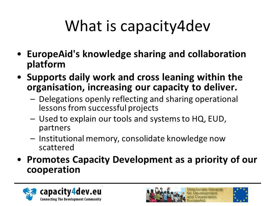 What is capacity4dev EuropeAid's knowledge sharing and collaboration platform Supports daily work and cross leaning within the organisation, increasin