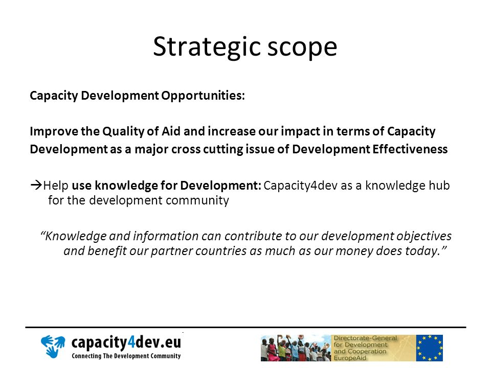 Strategic scope Capacity Development Opportunities: Improve the Quality of Aid and increase our impact in terms of Capacity Development as a major cro