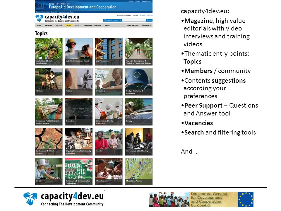 capacity4dev.eu: Magazine, high value editorials with video interviews and training videos Thematic entry points: Topics Members / community Contents