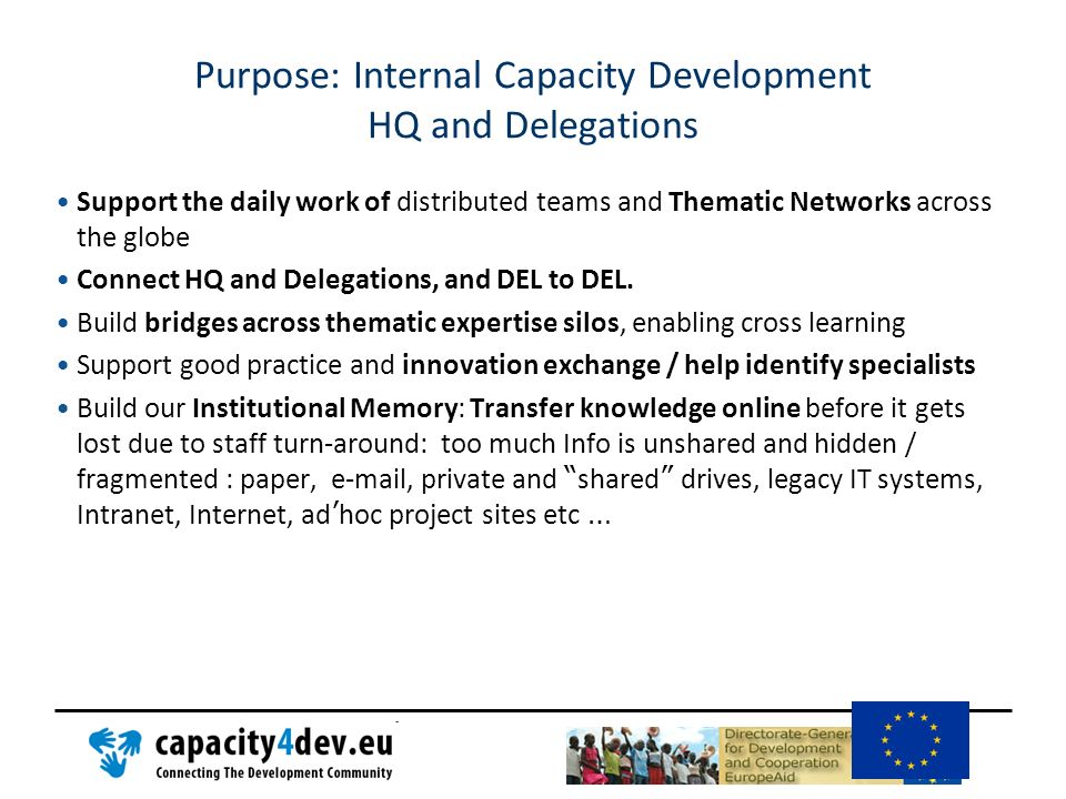 Purpose: Internal Capacity Development HQ and Delegations Rationalisation of IT / Web : Commission wide and in DEVCO capacity4dev.eu can offer a free and efficient solution for collaboration and knowledge sharing sites.