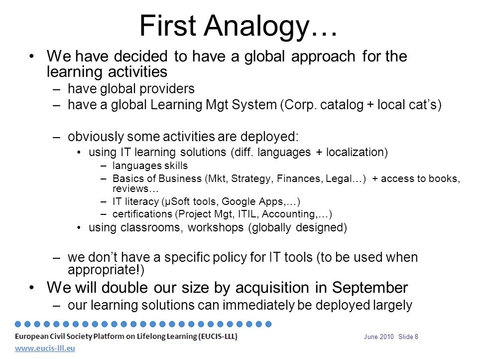 June 2010 Slide 8 First Analogy… We have decided to have a global approach for the learning activities –have global providers –have a global Learning Mgt System (Corp.