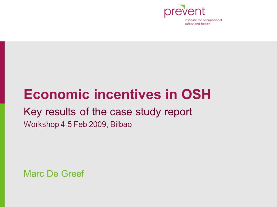 www.prevent.be Economic incentives in OSH : Case study report12 Success factors Programme is mandatory, nation wide Self-employed -> no difference between employer and employee motivation Experience rating at individual level Assessment and follow-up of results