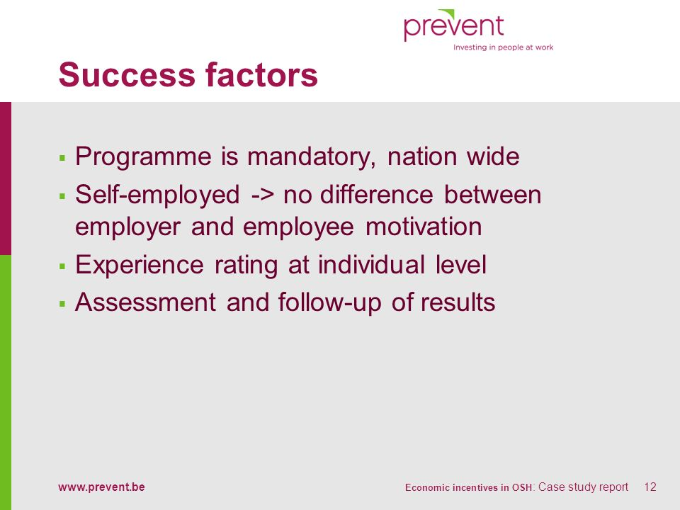 www.prevent.be Economic incentives in OSH : Case study report12 Success factors Programme is mandatory, nation wide Self-employed -> no difference bet
